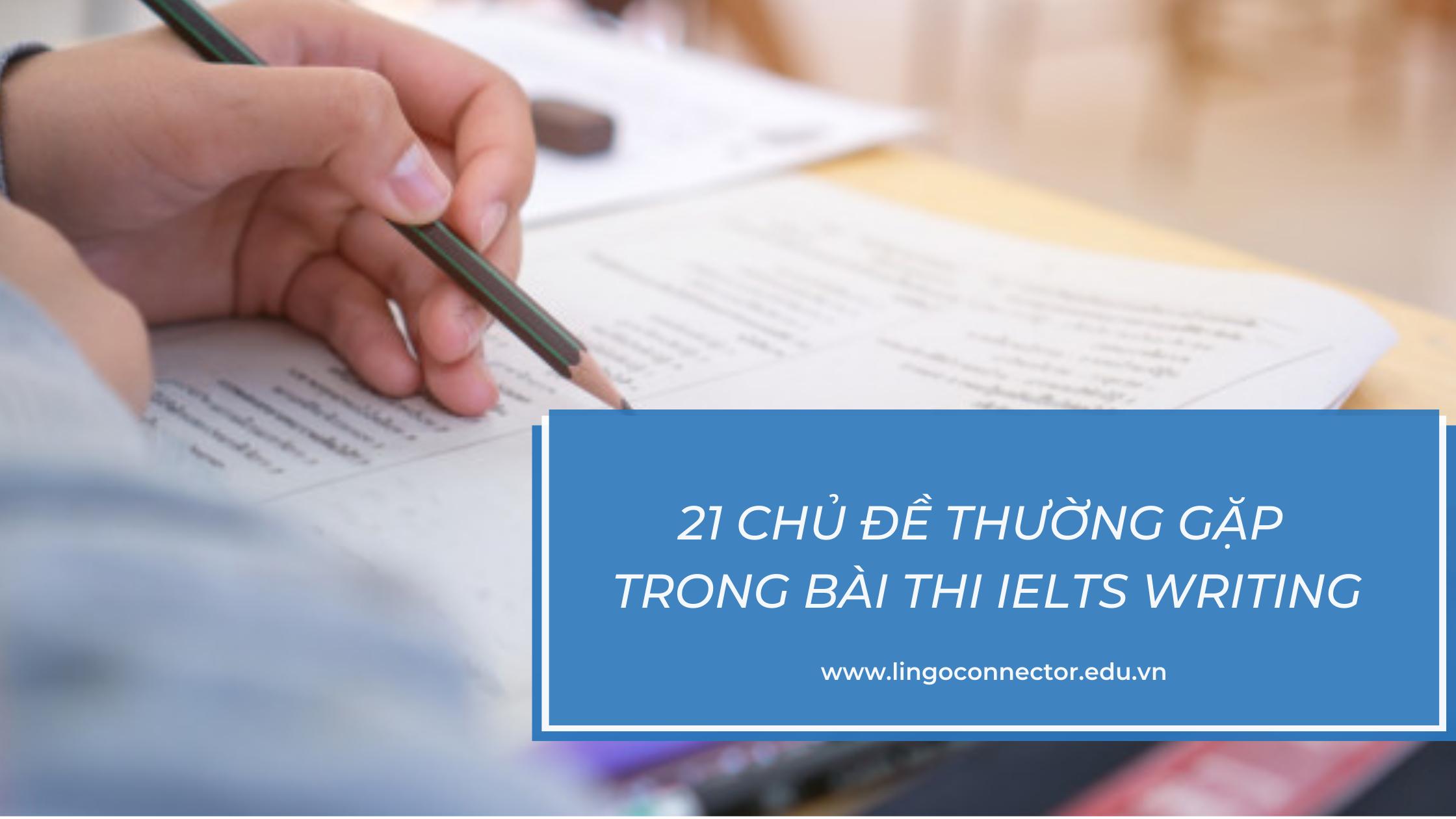 21 CHỦ ĐỀ (TOPIC) IELTS THƯỜNG GẶP TRONG BÀI THI IELTS GENERAL WRITING