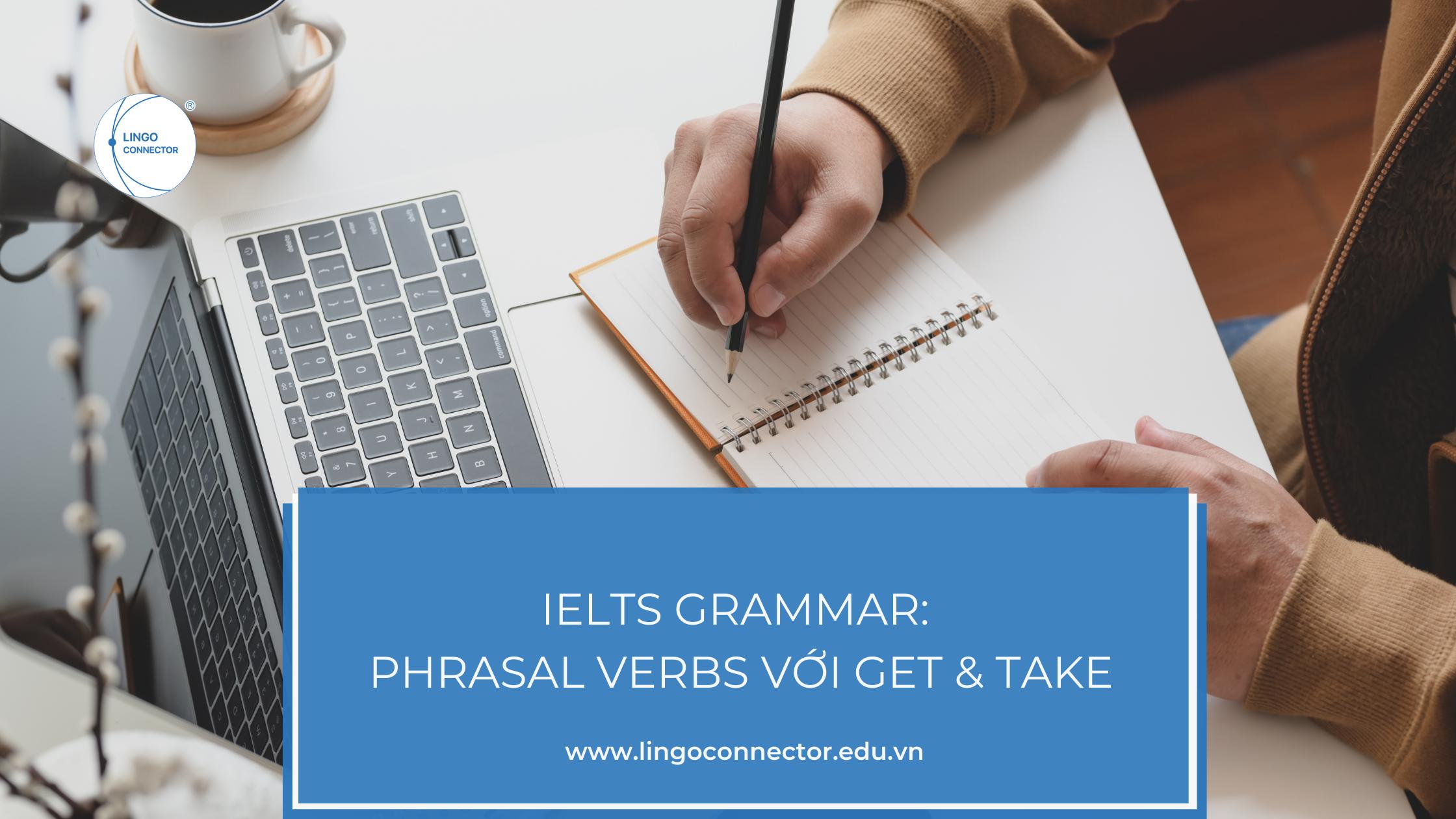 IELTS Grammar: Phrasal Verbs Với Get & Take