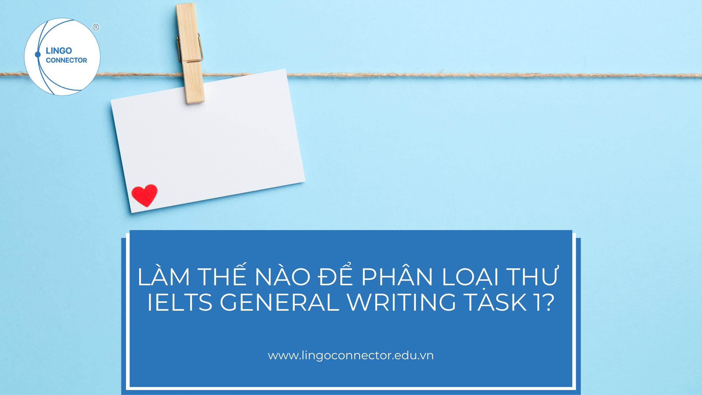 LÀM THẾ NÀO ĐỂ PH N LOẠI THƯ TRONG IELTS GENERAL WRITING TASK 1?